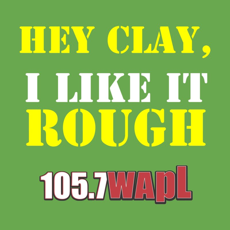 Hey Clay... I Like It Rough by 105.7 WAPL Web Store