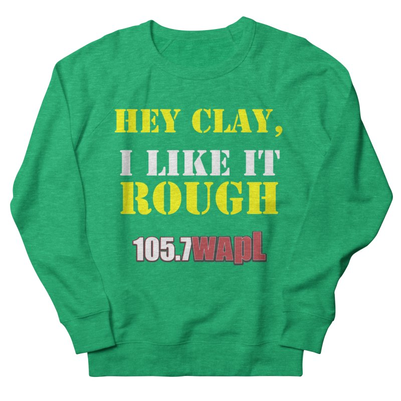 Hey Clay... I Like It Rough Women's French Terry Sweatshirt by 105.7 WAPL Web Store