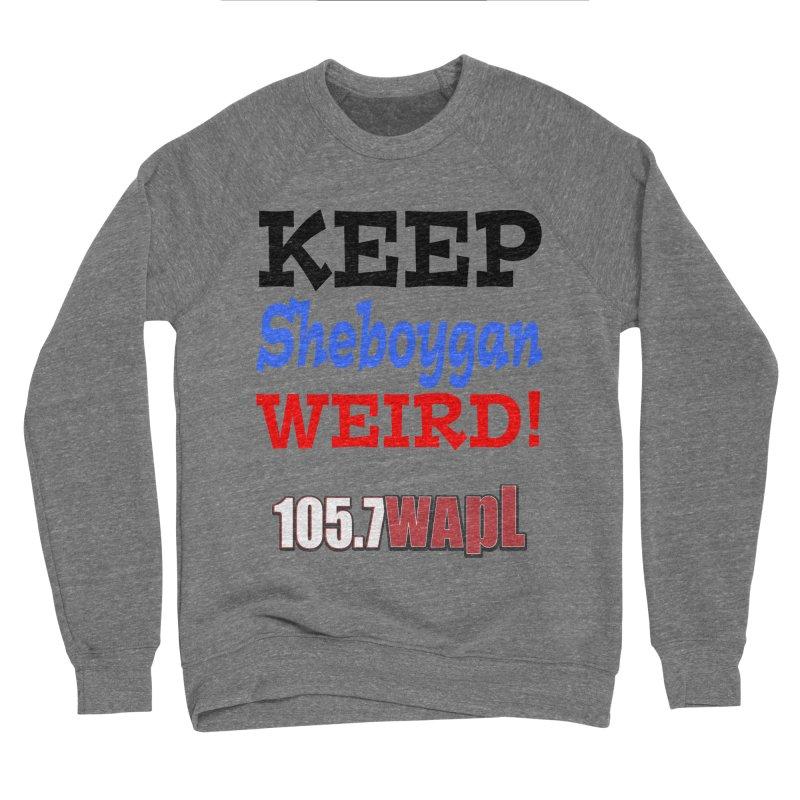Keep Sheboygan Weird! Women's Sponge Fleece Sweatshirt by 105.7 WAPL Web Store
