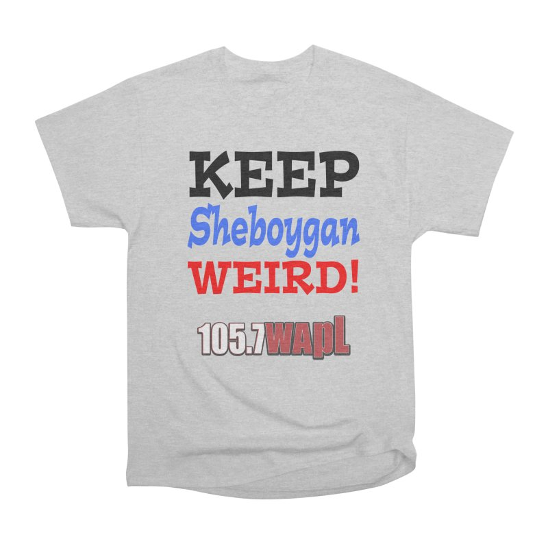 Keep Sheboygan Weird! Women's Heavyweight Unisex T-Shirt by 105.7 WAPL Web Store