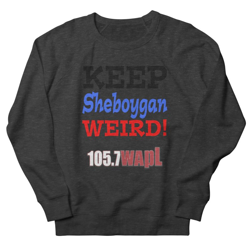 Keep Sheboygan Weird! Women's French Terry Sweatshirt by 105.7 WAPL Web Store