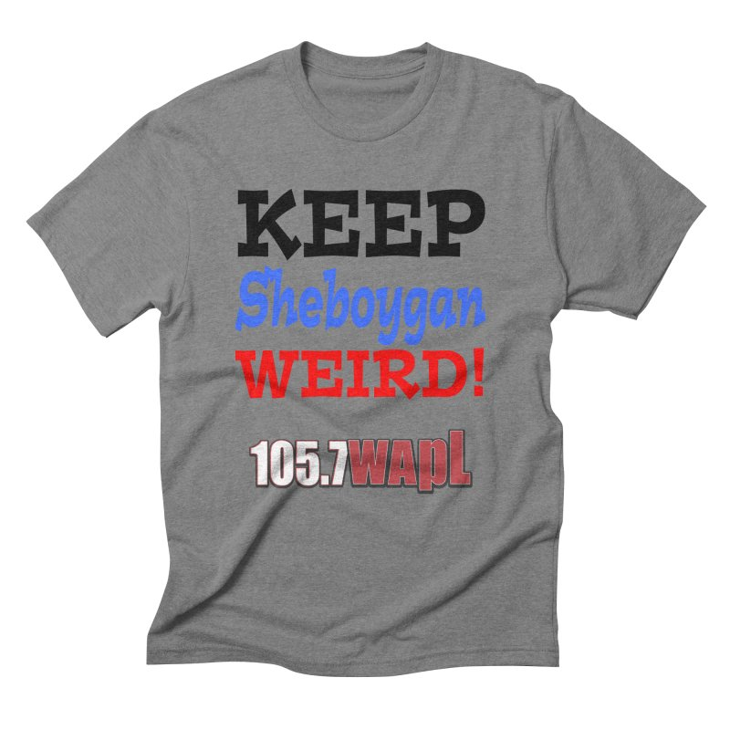 Keep Sheboygan Weird! Men's Triblend T-Shirt by 105.7 WAPL Web Store