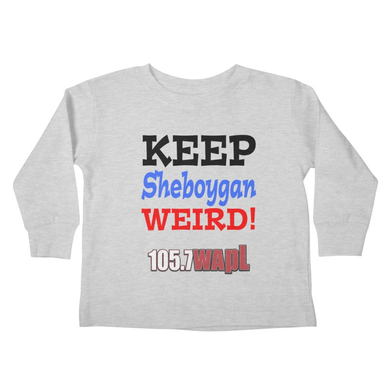 Keep Sheboygan Weird! Kids Toddler Longsleeve T-Shirt by 105.7 WAPL Web Store