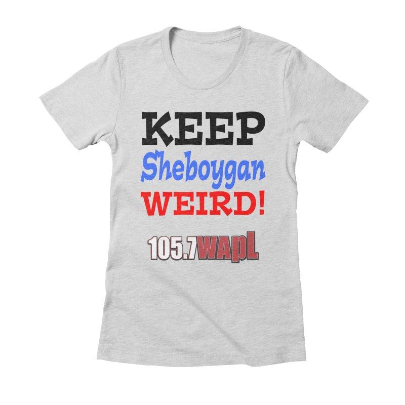 Keep Sheboygan Weird! Women's Fitted T-Shirt by 105.7 WAPL Web Store