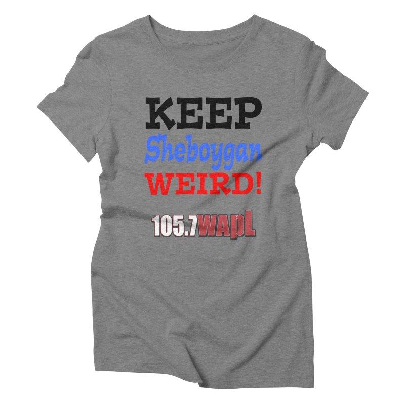 Keep Sheboygan Weird! Women's Triblend T-Shirt by 105.7 WAPL Web Store