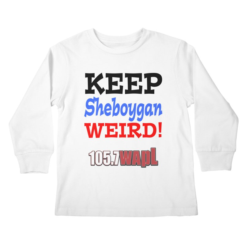 Keep Sheboygan Weird! Kids Longsleeve T-Shirt by 105.7 WAPL Web Store