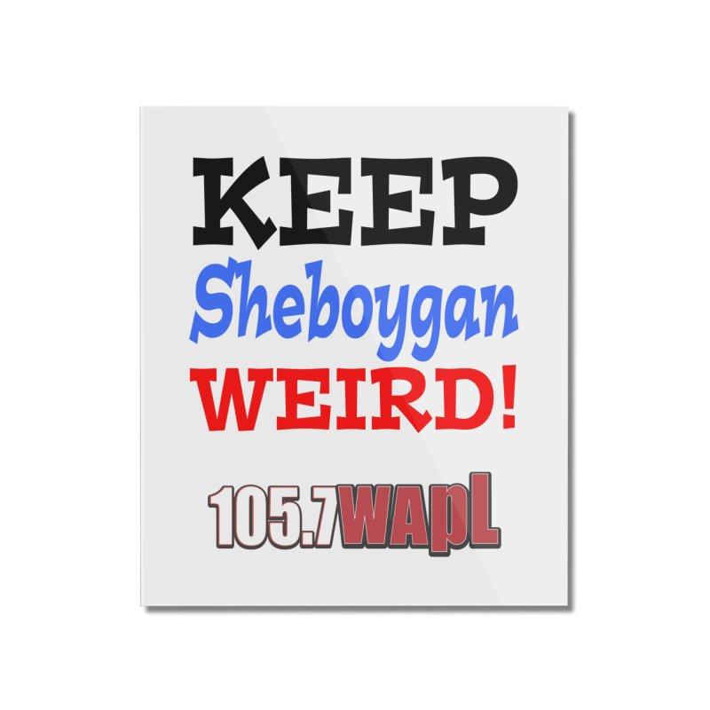 Keep Sheboygan Weird! Home Mounted Acrylic Print by 105.7 WAPL Web Store