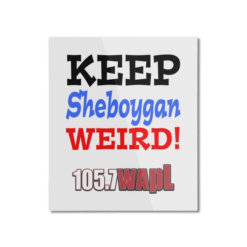 Keep Sheboygan Weird! Home Mounted Aluminum Print by 105.7 WAPL Web Store
