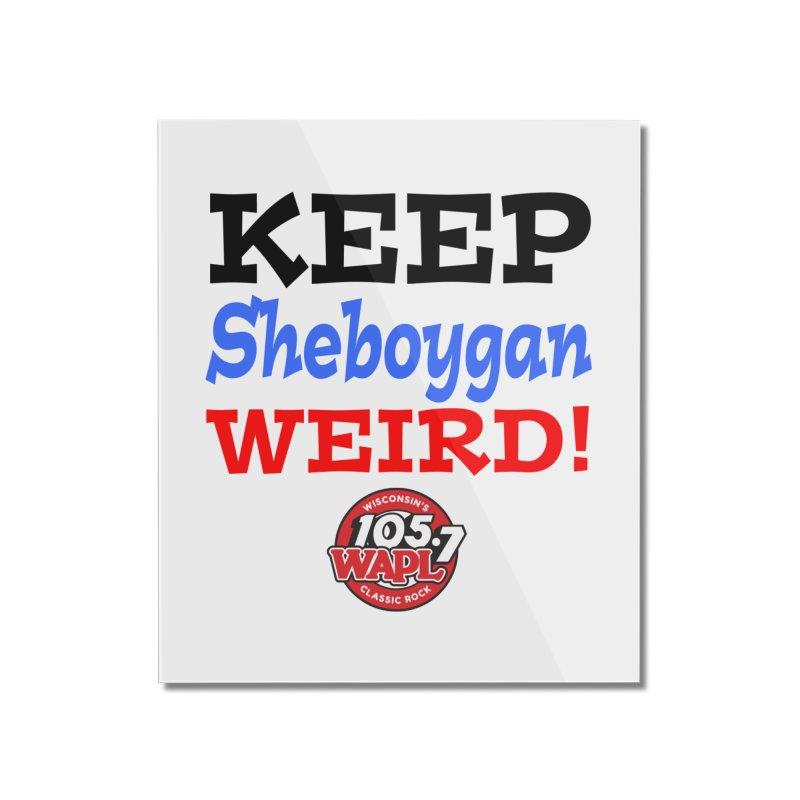 Keep Sheboygan Weird! Home Mounted Acrylic Print by 105.7 WAPL Store