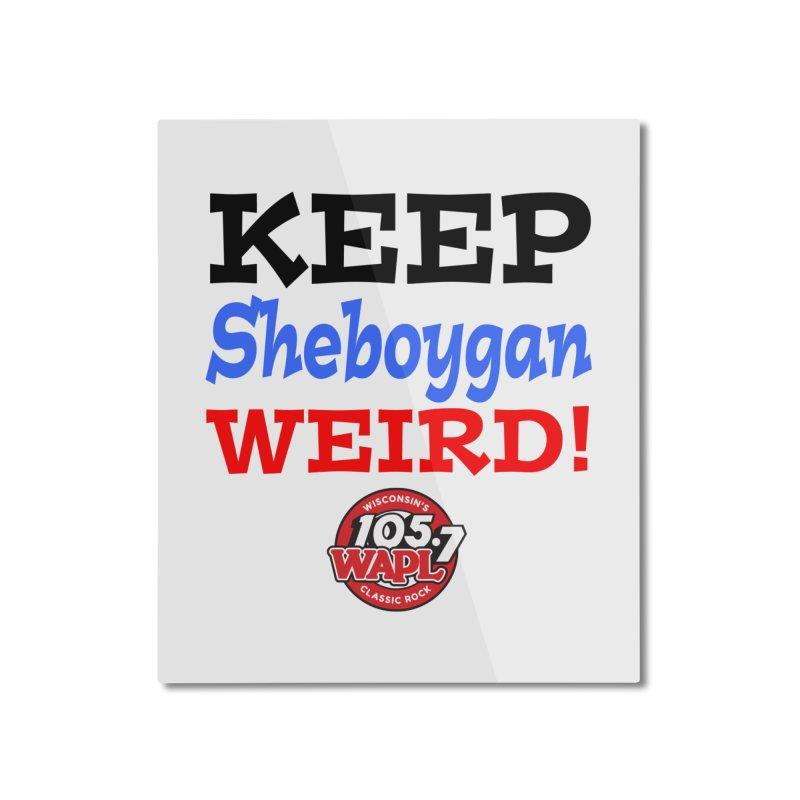 Keep Sheboygan Weird! Home Mounted Aluminum Print by 105.7 WAPL Store