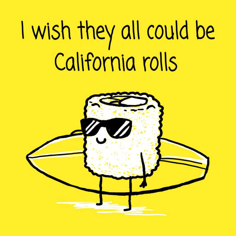 I wish they all could be California rolls by 1 OF MANY LAURENS