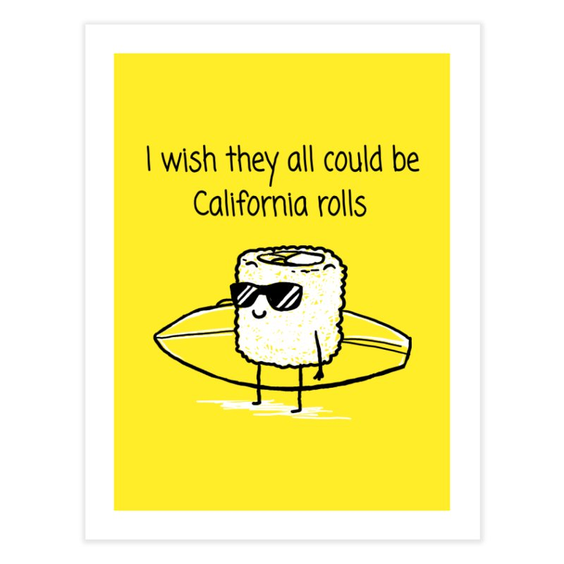 I wish they all could be California rolls Home Fine Art Print by 1 OF MANY LAURENS