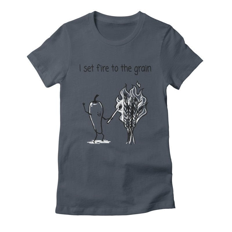 I set fire to the grain Women's T-Shirt by 1 OF MANY LAURENS