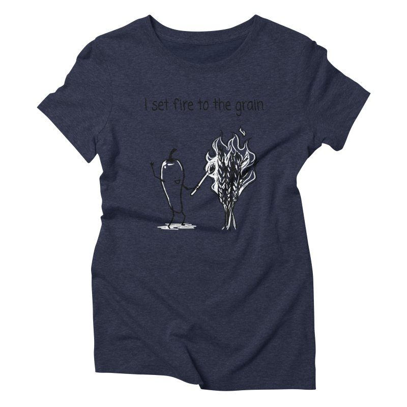 I set fire to the grain Women's Triblend T-Shirt by 1 OF MANY LAURENS
