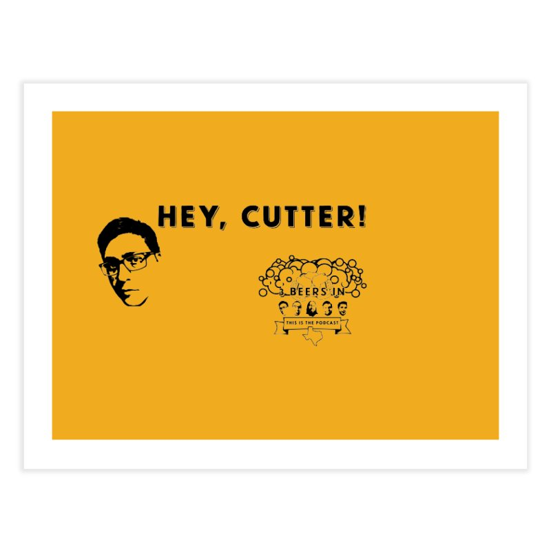 Hey, Cutter Home Fine Art Print by 3 Beers In's Artist Shop