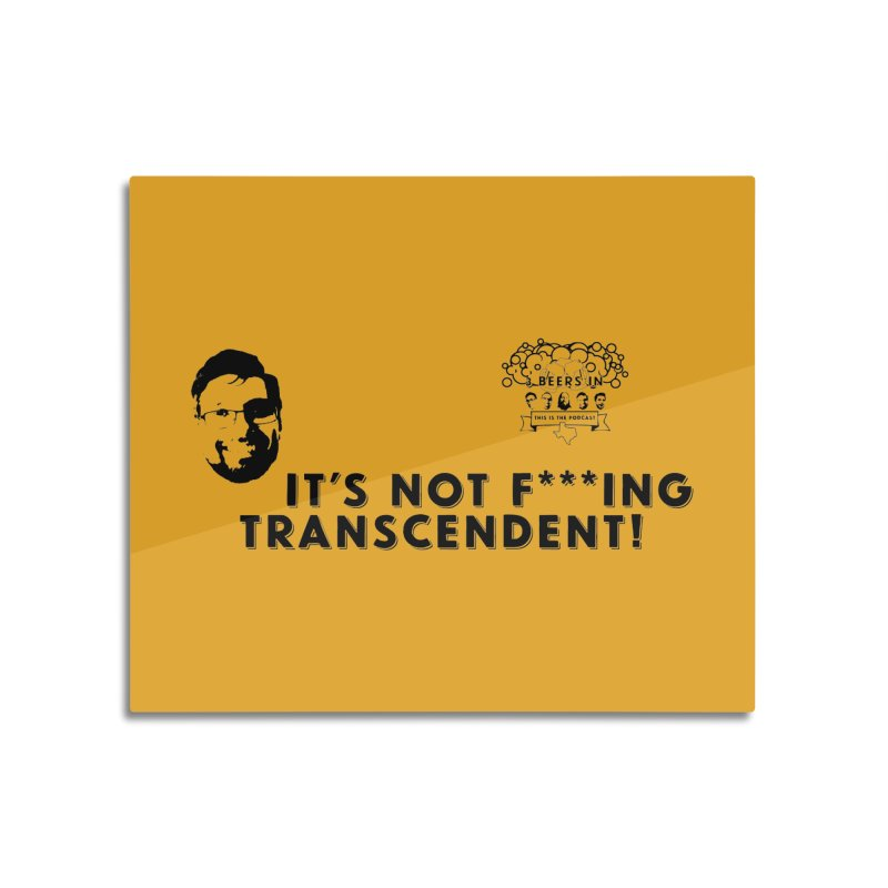 Not Transcendent Home Mounted Acrylic Print by 3 Beers In's Artist Shop
