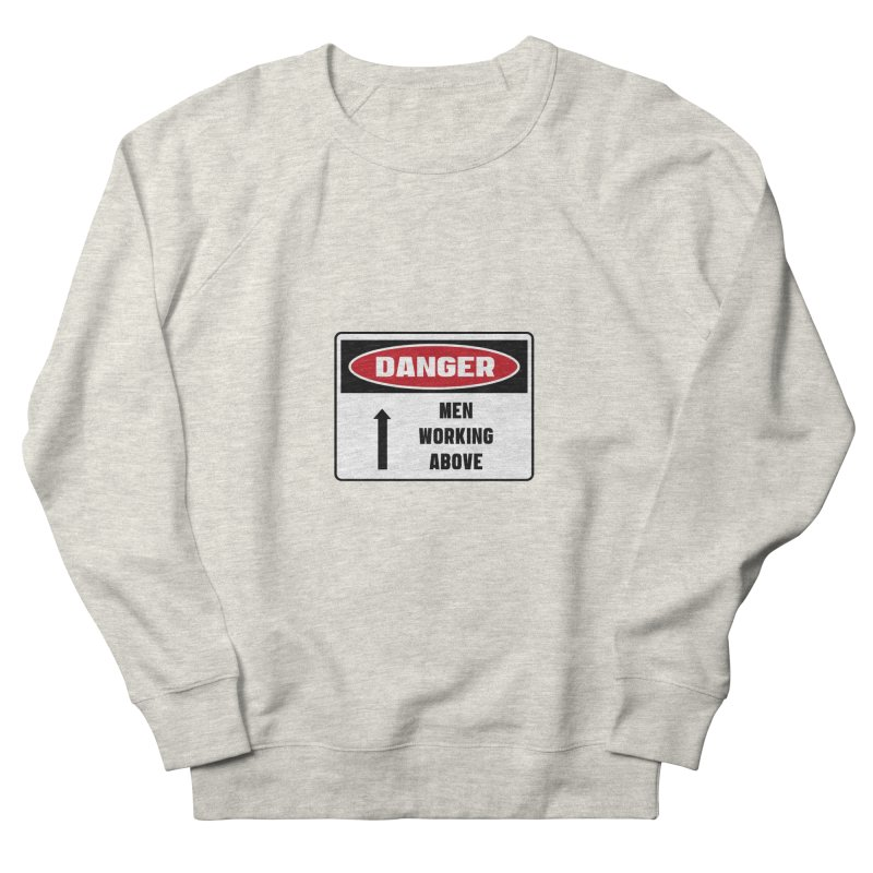 Safety First DANGER! MEN WORKING ABOVE by Danger!Danger!™ Men's Sweatshirt by 3rd World Man