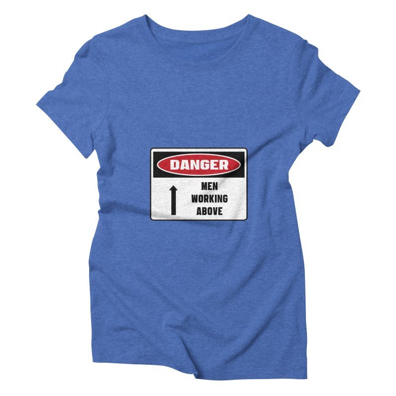 Safety First DANGER! MEN WORKING ABOVE by Danger!Danger!™ Women's Triblend T-Shirt by 3rd World Man