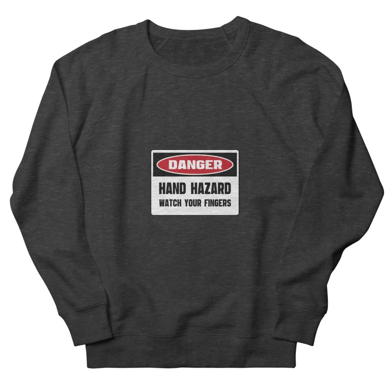Safety First DANGER! HAND HAZARD. WATCH YOUR FINGERS by Danger!Danger!™ Women's French Terry Sweatshirt by 3rd World Man