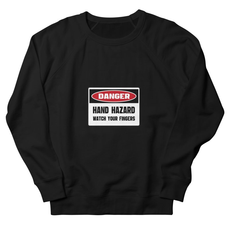 Safety First DANGER! HAND HAZARD. WATCH YOUR FINGERS by Danger!Danger!™ Men's French Terry Sweatshirt by 3rd World Man