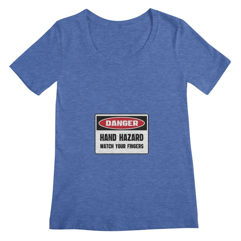 Safety First DANGER! HAND HAZARD. WATCH YOUR FINGERS by Danger!Danger!™ Women's Scoopneck by 3rd World Man