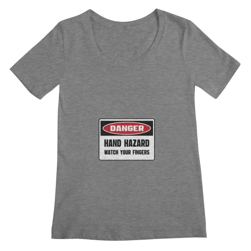 Safety First DANGER! HAND HAZARD. WATCH YOUR FINGERS by Danger!Danger!™ Women's Scoopneck by 3rd World Man