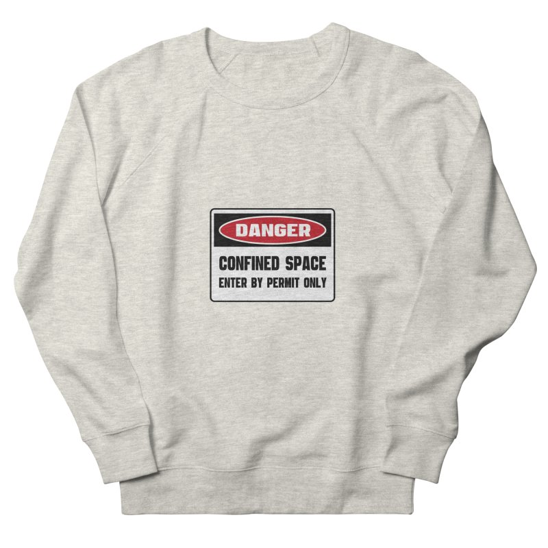 Safety First DANGER! CONFINED SPACE. ENTRY BY PERMIT ONLY by Danger!Danger!™ Men's French Terry Sweatshirt by 3rd World Man