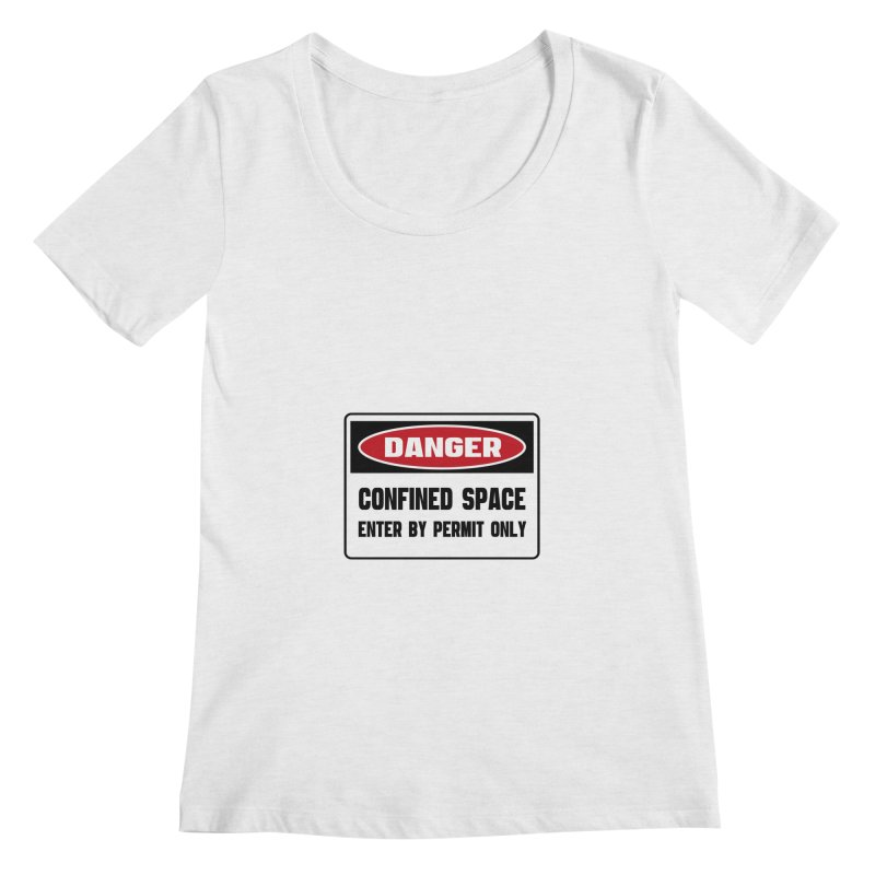 Safety First DANGER! CONFINED SPACE. ENTRY BY PERMIT ONLY by Danger!Danger!™ Women's Regular Scoop Neck by 3rd World Man
