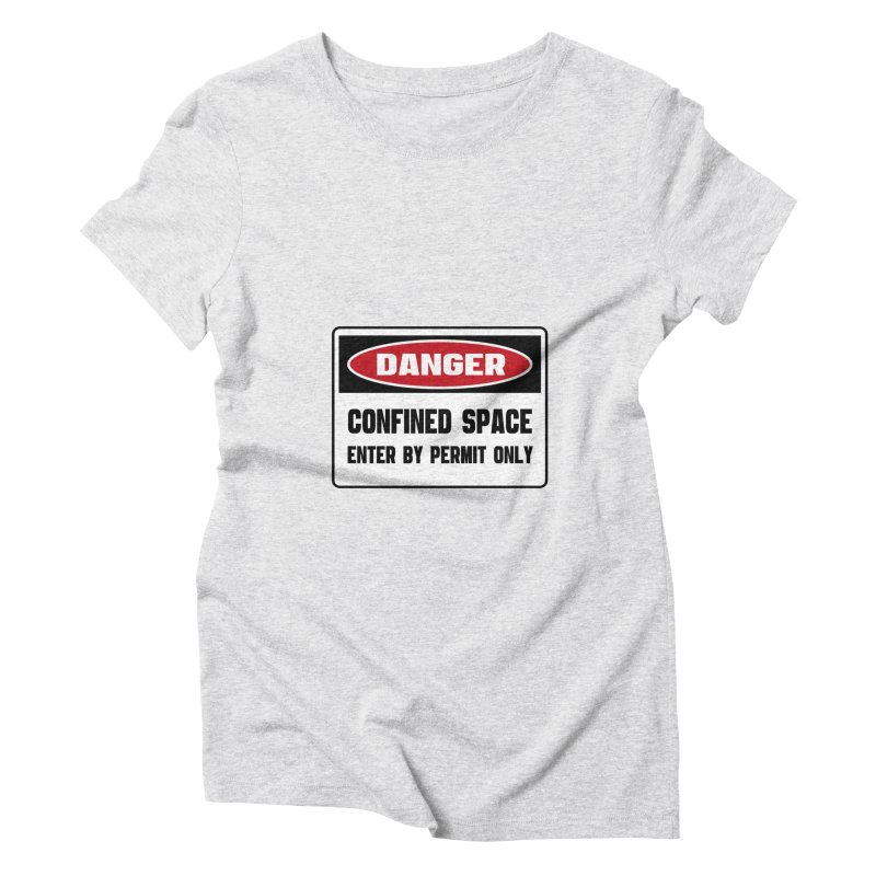 Safety First DANGER! CONFINED SPACE. ENTRY BY PERMIT ONLY by Danger!Danger!™ Women's Triblend T-Shirt by 3rd World Man