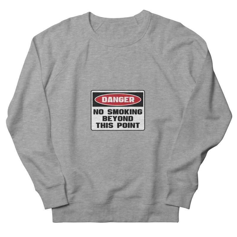 Safety First DANGER! NO SMOKING BEYOND THIS POINT by Danger!Danger!™ Women's French Terry Sweatshirt by 3rd World Man