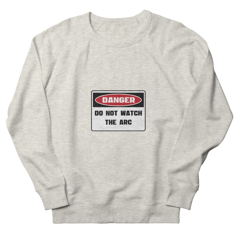 Safety First DANGER! DO NOT WATCH THE ARC by Danger!Danger!™ Men's Sweatshirt by 3rd World Man