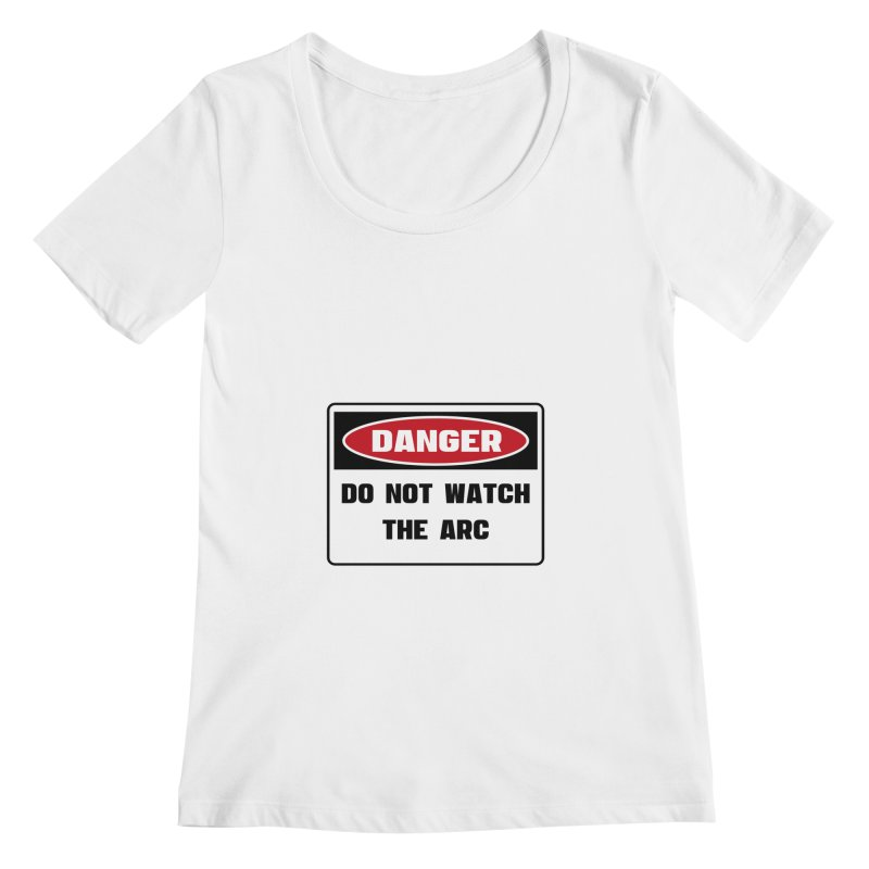 Safety First DANGER! DO NOT WATCH THE ARC by Danger!Danger!™ Women's Regular Scoop Neck by 3rd World Man