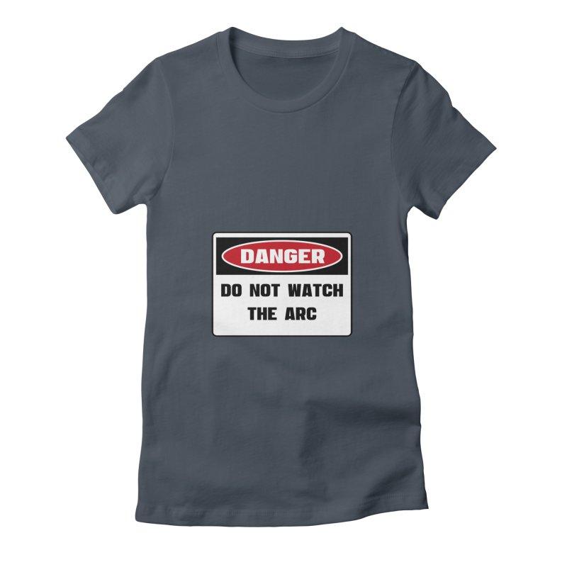 Safety First DANGER! DO NOT WATCH THE ARC by Danger!Danger!™ Women's T-Shirt by 3rd World Man