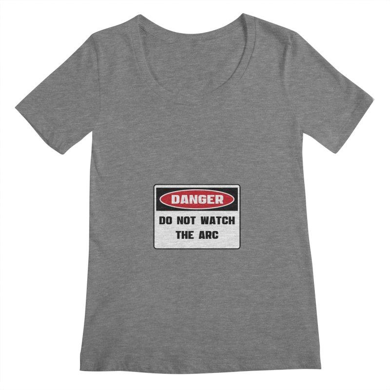 Safety First DANGER! DO NOT WATCH THE ARC by Danger!Danger!™ Women's Scoopneck by 3rd World Man