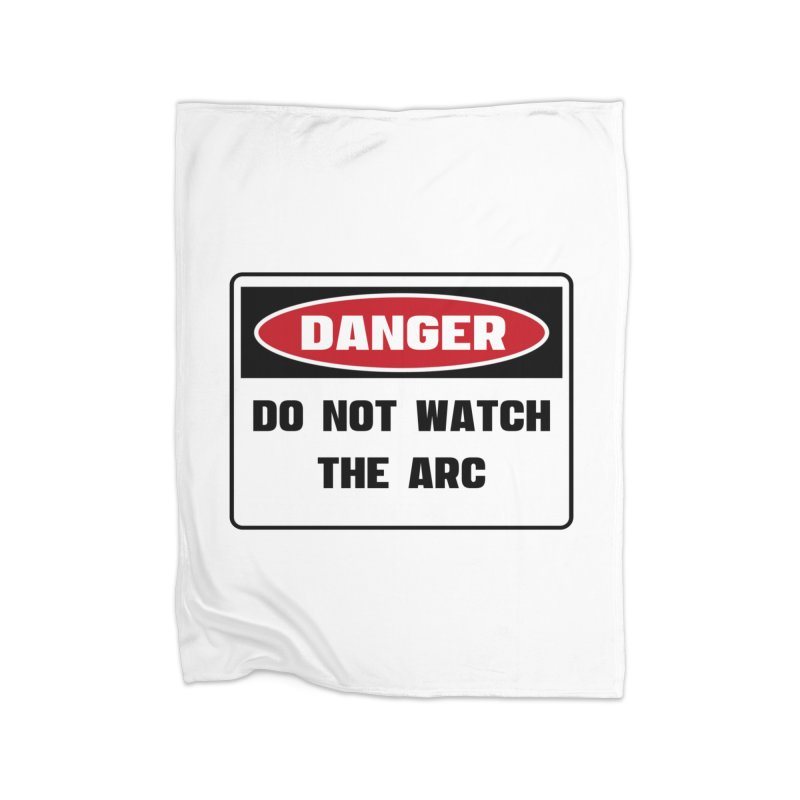 Safety First DANGER! DO NOT WATCH THE ARC by Danger!Danger!™ Home Fleece Blanket Blanket by 3rd World Man