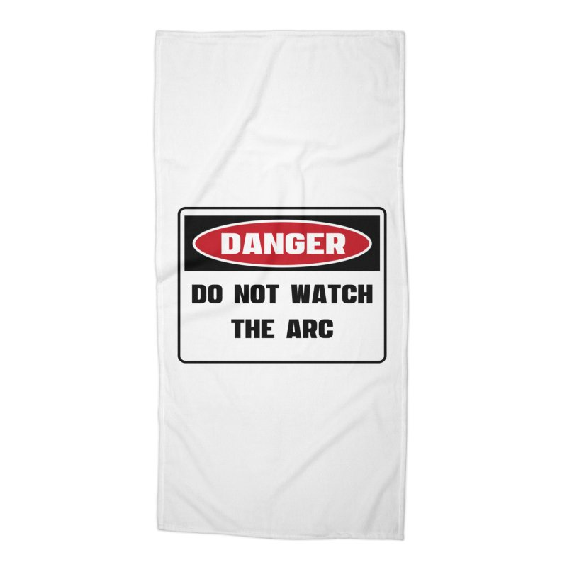 Safety First DANGER! DO NOT WATCH THE ARC by Danger!Danger!™ Accessories Beach Towel by 3rd World Man