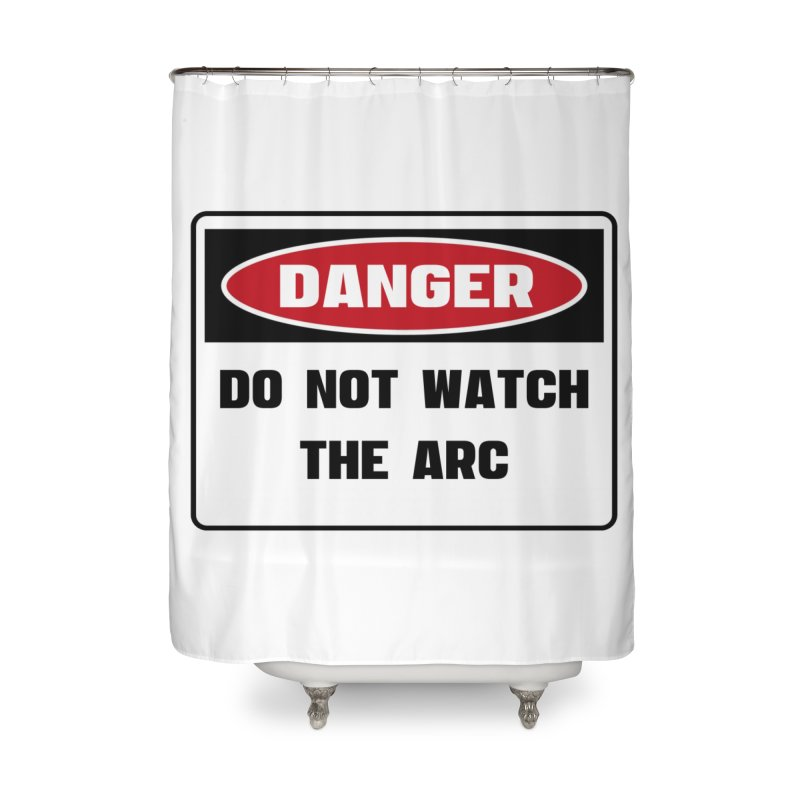 Safety First DANGER! DO NOT WATCH THE ARC by Danger!Danger!™ Home Shower Curtain by 3rd World Man
