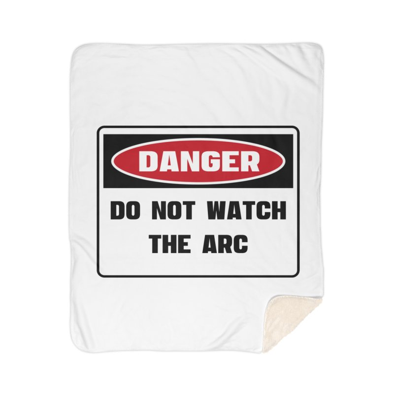 Safety First DANGER! DO NOT WATCH THE ARC by Danger!Danger!™ Home Sherpa Blanket Blanket by 3rd World Man