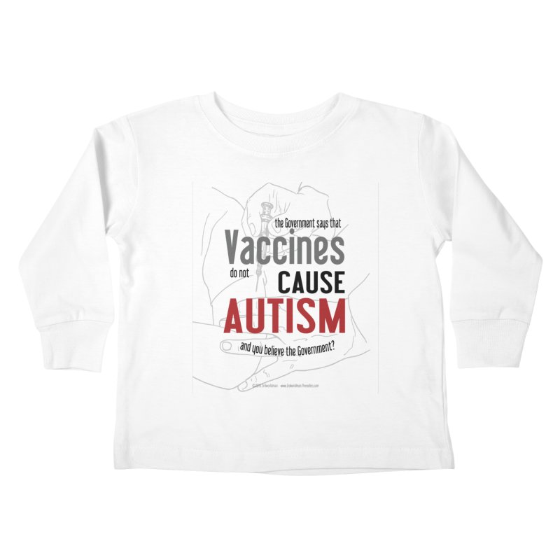 VACCINES cause AUTISM by dontpanicattack™ Kids Toddler Longsleeve T-Shirt by 3rd World Man