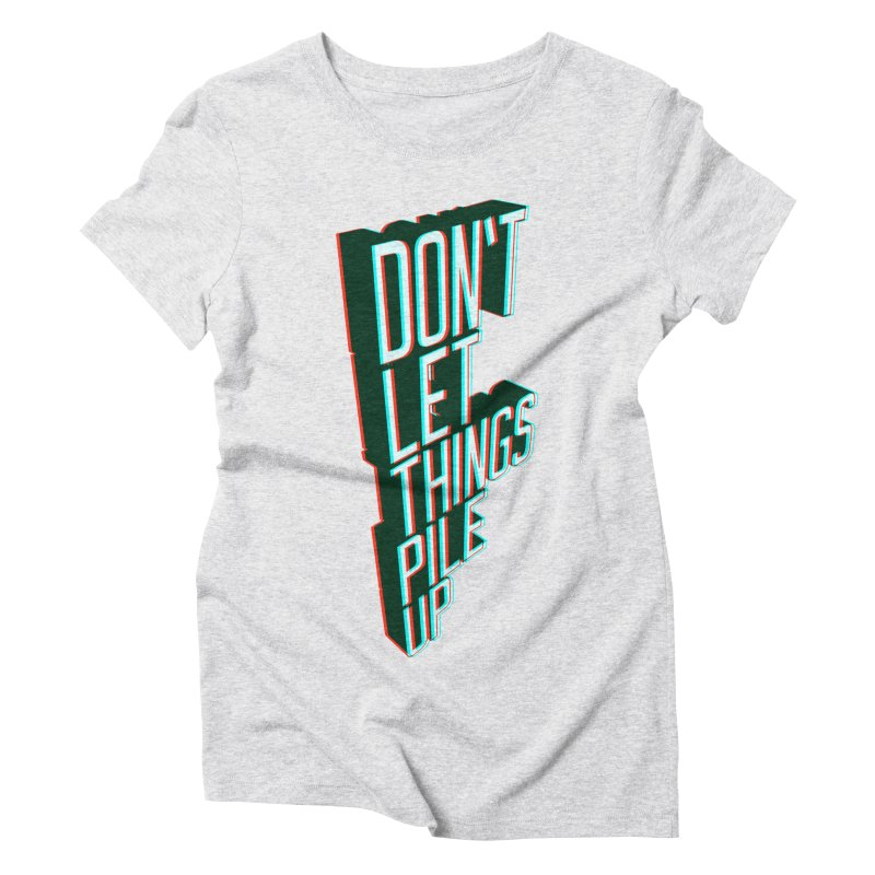 Don't let things pile up Women's Triblend T-Shirt by iridescent matter