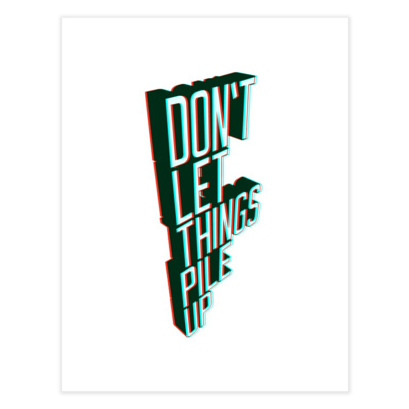 Don't let things pile up Home Fine Art Print by iridescent matter