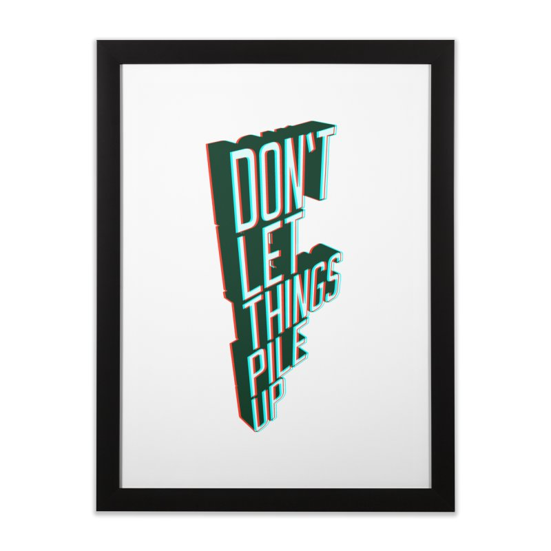 Don't let things pile up Home Framed Fine Art Print by iridescent matter