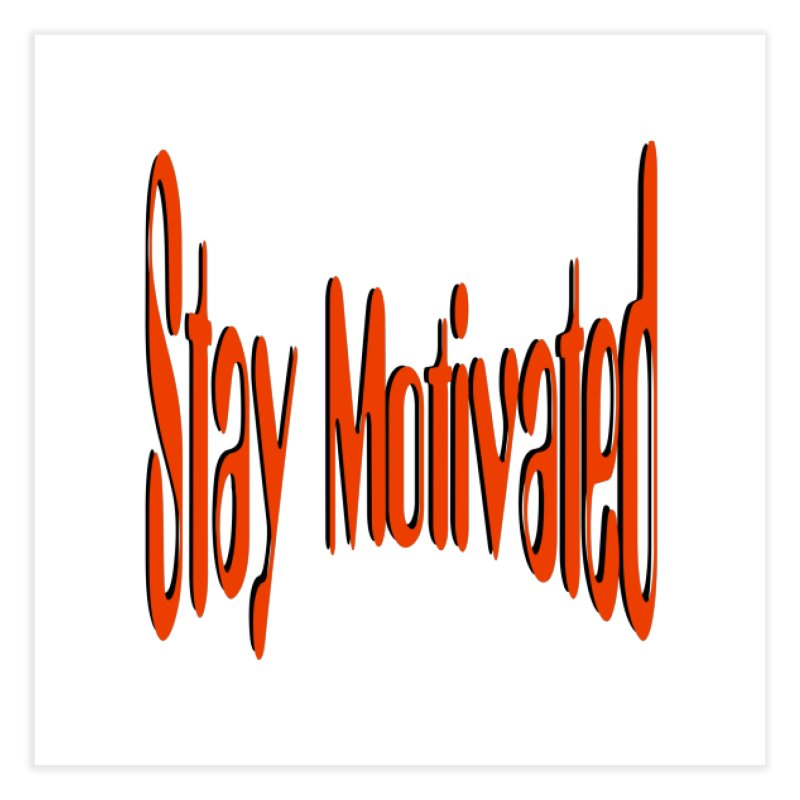 Stay Motivated Home Fine Art Print by 8010az's Shop