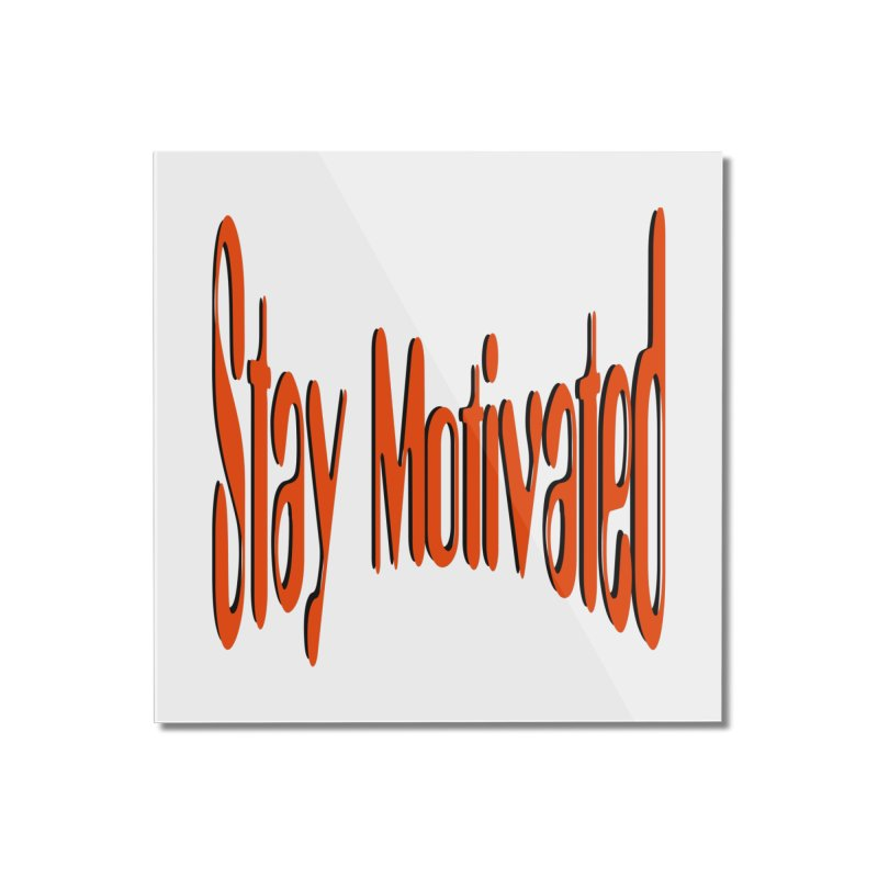 Stay Motivated Home Mounted Acrylic Print by 8010az's Shop