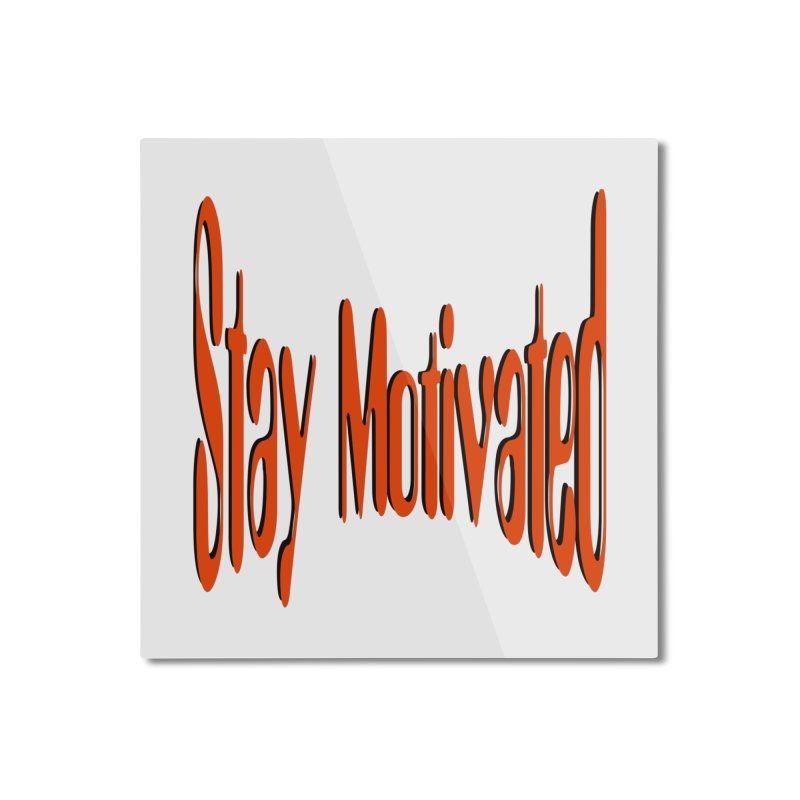 Stay Motivated Home Mounted Aluminum Print by 8010az's Shop