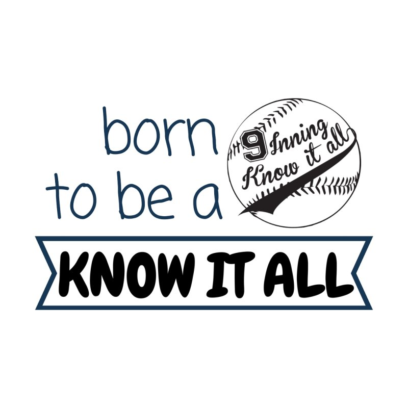 Born to be a Know It All by 9 Inning Know It All Apparel and Merchandise
