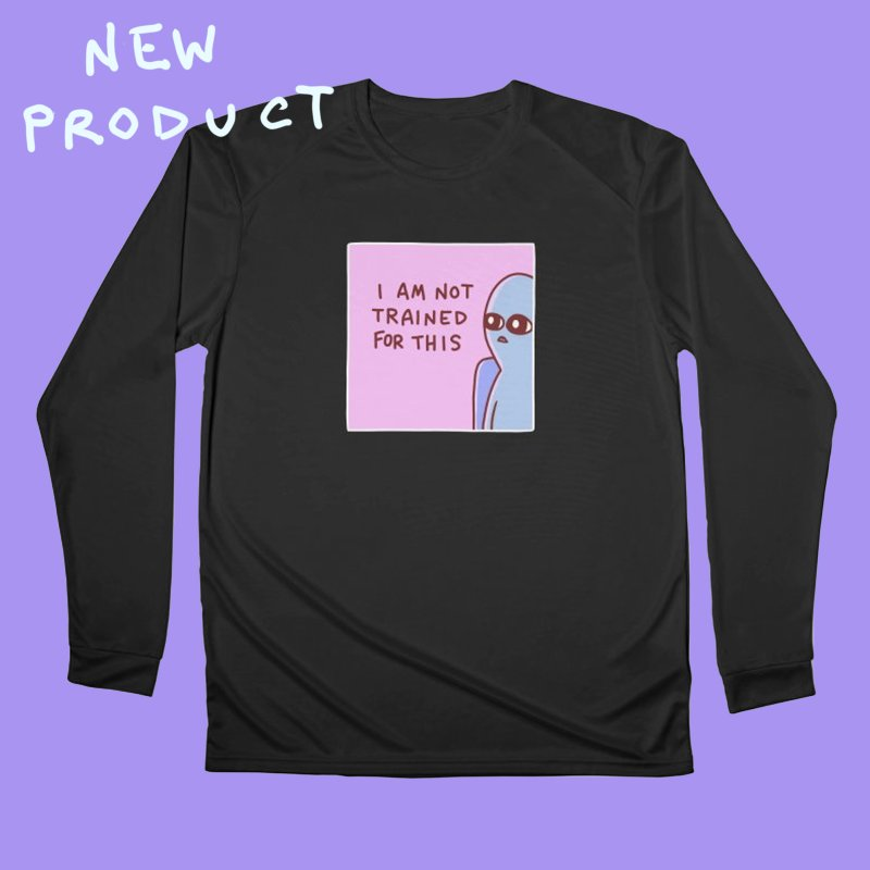 STRANGE PLANET SPECIAL PRODUCT: I AM NOT TRAINED FOR THIS in Women's Performance Unisex Longsleeve T-Shirt Black by Nathan W Pyle