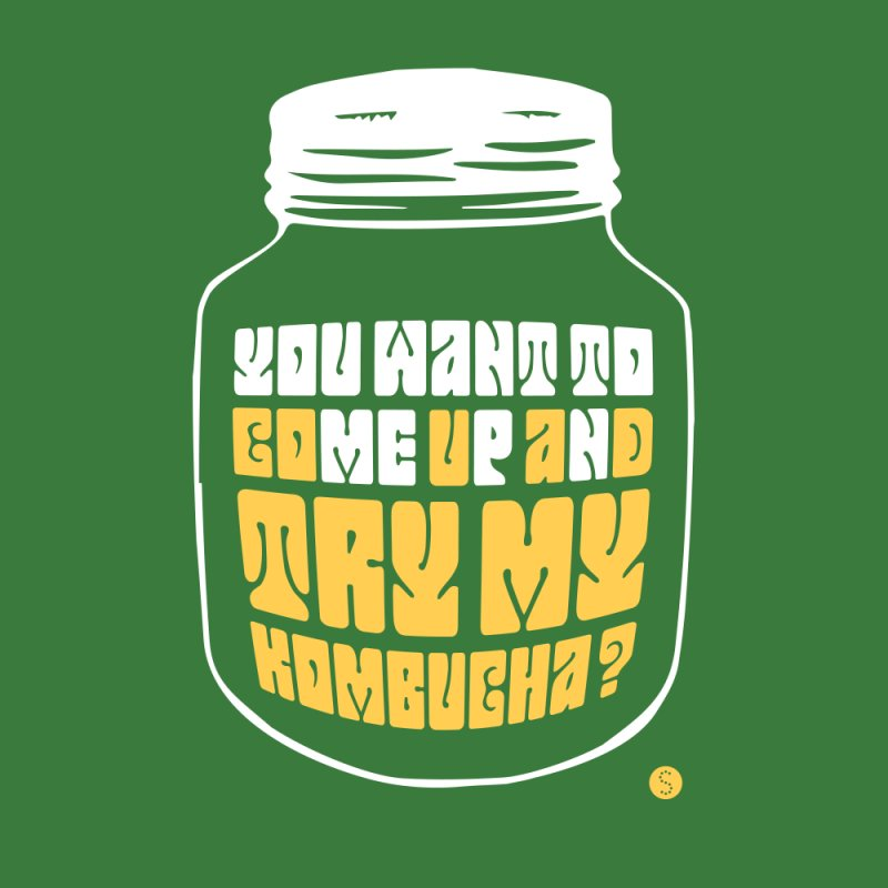 You Want To Come Up And Try My Kombucha? by Salty Shirts