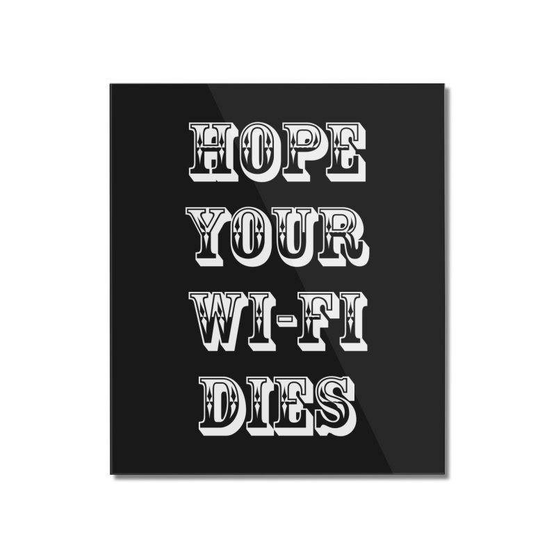 Hope Your Wi-Fi Dies - The Revenge Of The Angry Girlfriend Home Mounted Acrylic Print by ALMA VISUAL's Artist Shop