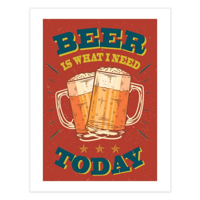 Beer is what i need today, vintage poster Home Fine Art Print by ALMA VISUAL's Artist Shop